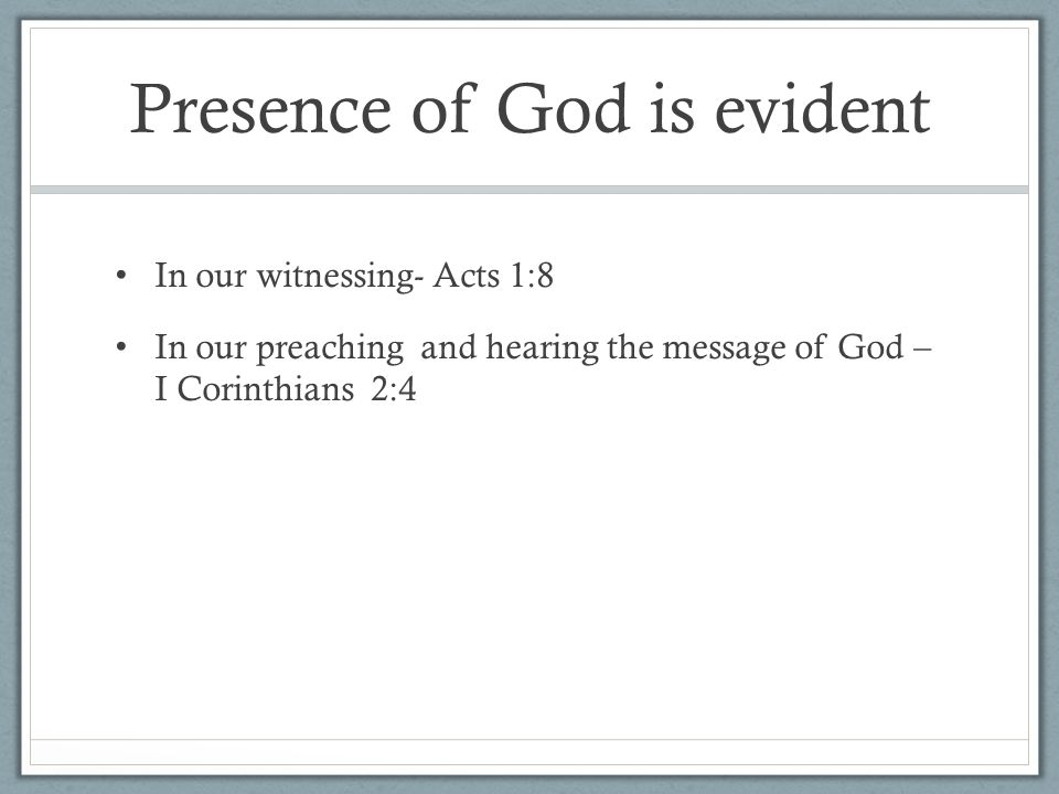 Presence of God is evident In our witnessing- Acts 1:8 In our preaching and hearing the message of God – I Corinthians 2:4