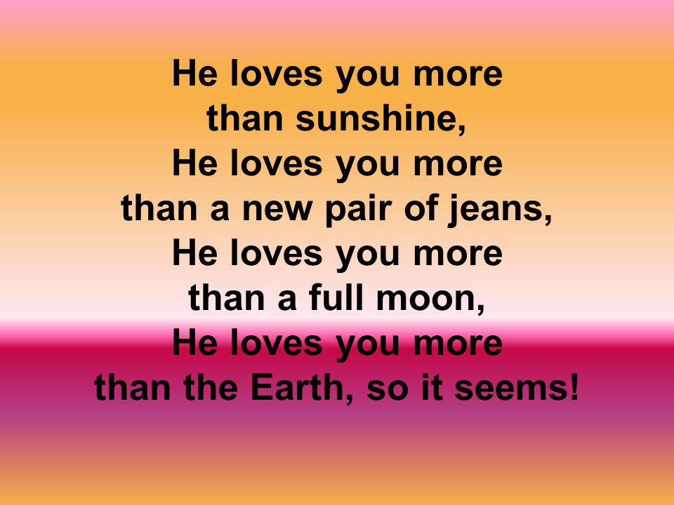 He loves you more than sunshine, He loves you more than a new pair of jeans, He loves you more than a full moon, He loves you more than the Earth, so it seems!