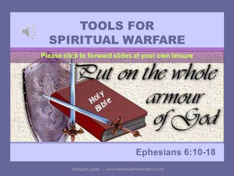 TOOLS FOR SPIRITUAL WARFARE Ephesians 6:10-18 Margaret Lepke ~   Please click to forward slides at your own leisure