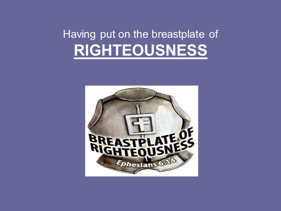Having put on the breastplate of RIGHTEOUSNESS