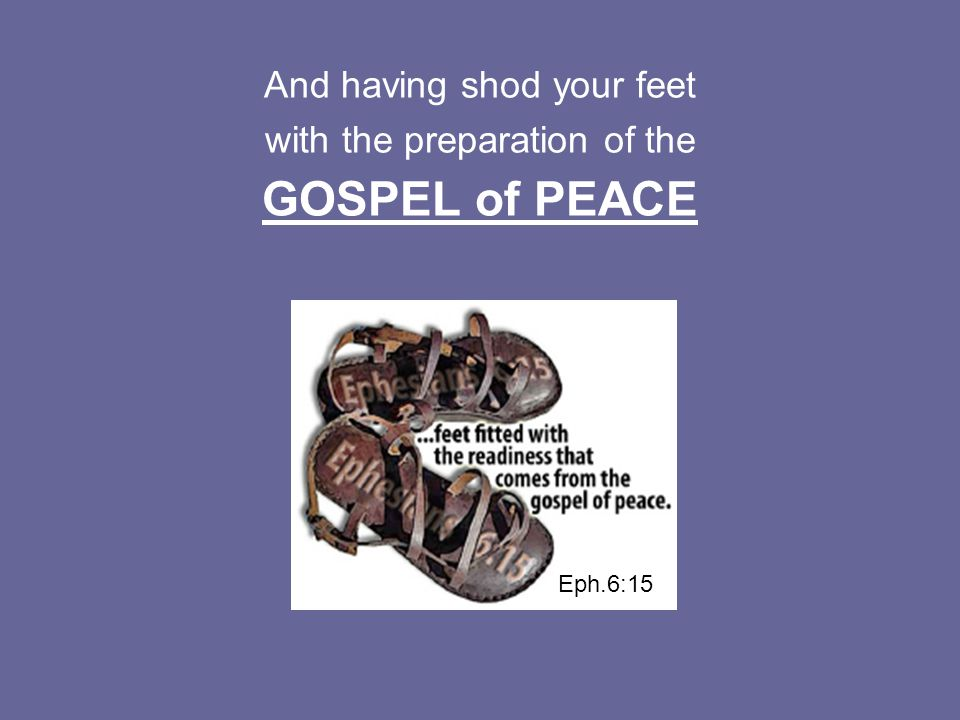 And having shod your feet with the preparation of the GOSPEL of PEACE Eph.6:15