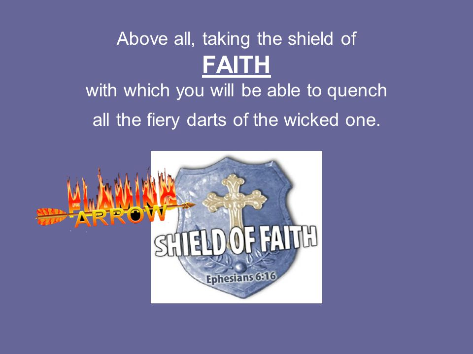 Above all, taking the shield of FAITH with which you will be able to quench all the fiery darts of the wicked one.