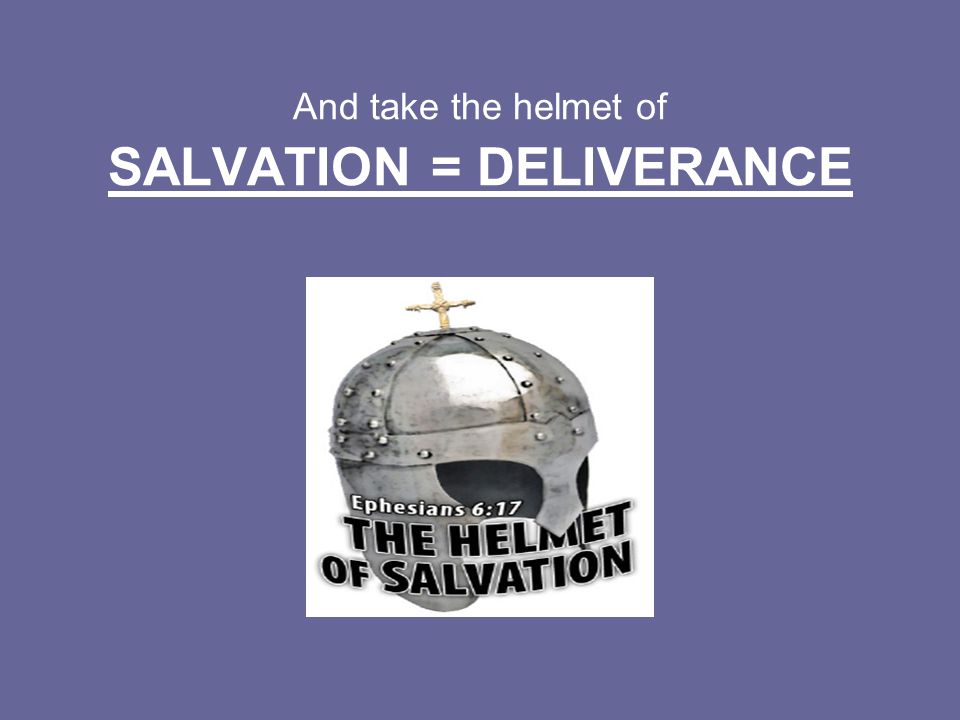 And take the helmet of SALVATION = DELIVERANCE