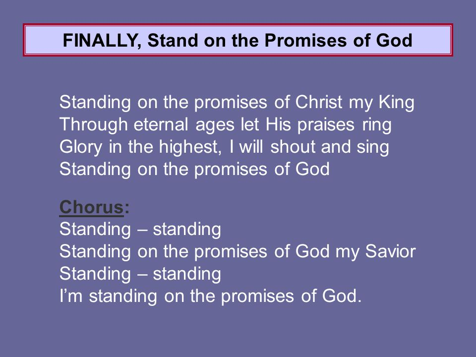 Standing on the promises of Christ my King Through eternal ages let His praises ring Glory in the highest, I will shout and sing Standing on the promises of God Chorus: Standing – standing Standing on the promises of God my Savior Standing – standing I'm standing on the promises of God.
