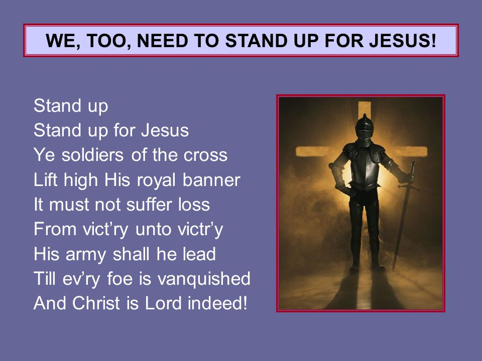 Stand up Stand up for Jesus Ye soldiers of the cross Lift high His royal banner It must not suffer loss From vict'ry unto victr'y His army shall he lead Till ev'ry foe is vanquished And Christ is Lord indeed.
