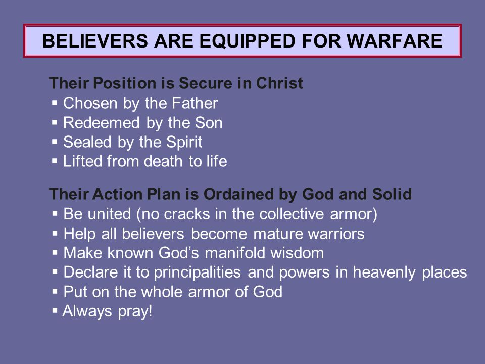 BELIEVERS ARE EQUIPPED FOR WARFARE Their Position is Secure in Christ Their Action Plan is Ordained by God and Solid  Chosen by the Father  Redeemed by the Son  Sealed by the Spirit  Lifted from death to life  Be united (no cracks in the collective armor)  Help all believers become mature warriors  Make known God's manifold wisdom  Declare it to principalities and powers in heavenly places  Put on the whole armor of God  Always pray!