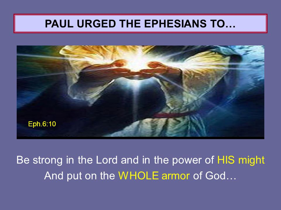 Eph.6:10 PAUL URGED THE EPHESIANS TO… Be strong in the Lord and in the power of HIS might And put on the WHOLE armor of God…