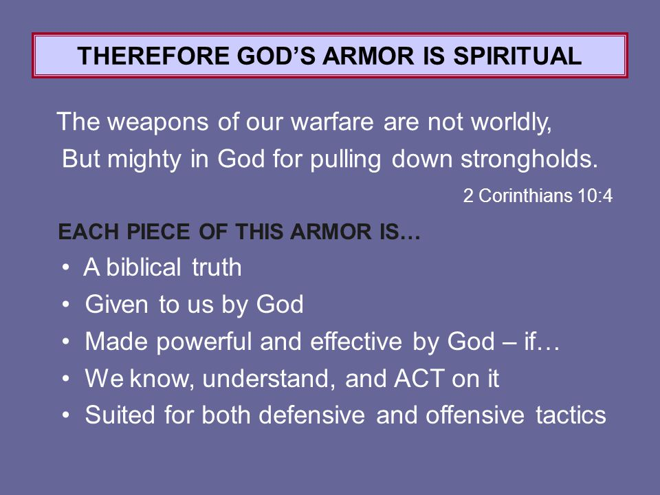 2 Corinthians 10:4 THEREFORE GOD'S ARMOR IS SPIRITUAL The weapons of our warfare are not worldly, But mighty in God for pulling down strongholds.