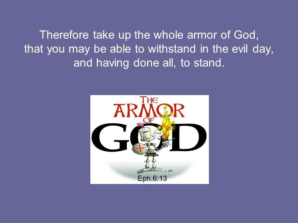 Therefore take up the whole armor of God, that you may be able to withstand in the evil day, and having done all, to stand.
