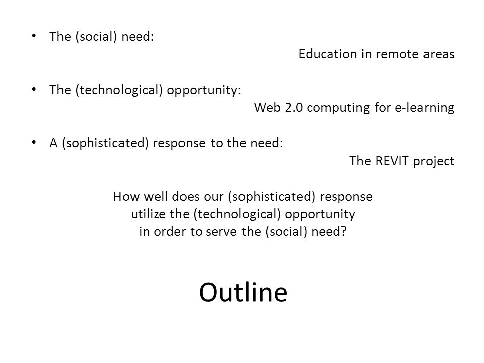 Outline The (social) need: Education in remote areas The (technological) opportunity: Web 2.0 computing for e-learning A (sophisticated) response to the need: The REVIT project How well does our (sophisticated) response utilize the (technological) opportunity in order to serve the (social) need