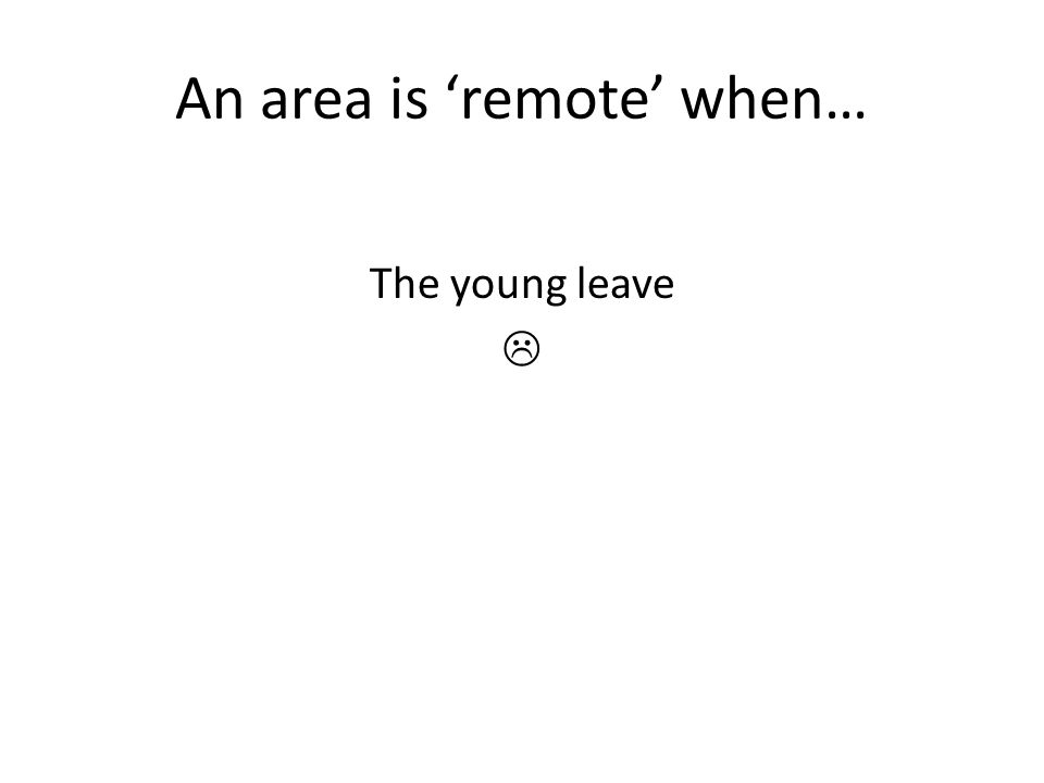 An area is 'remote' when… The young leave 