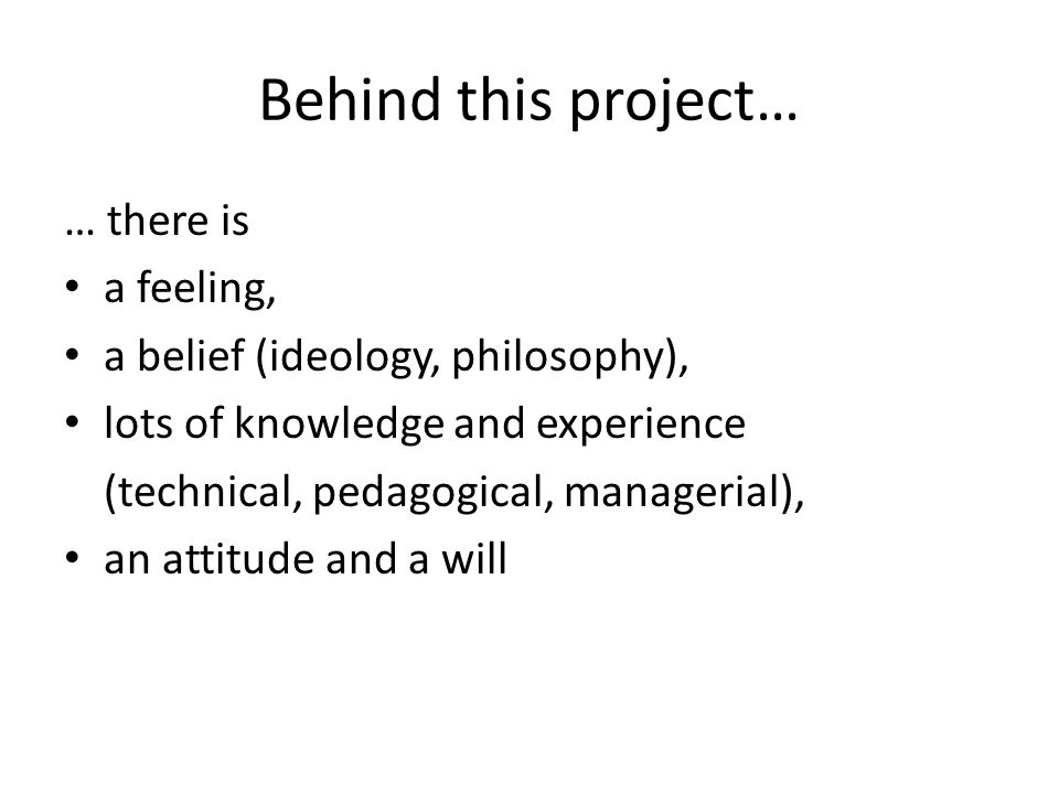 Behind this project… … there is a feeling, a belief (ideology, philosophy), lots of knowledge and experience (technical, pedagogical, managerial), an attitude and a will
