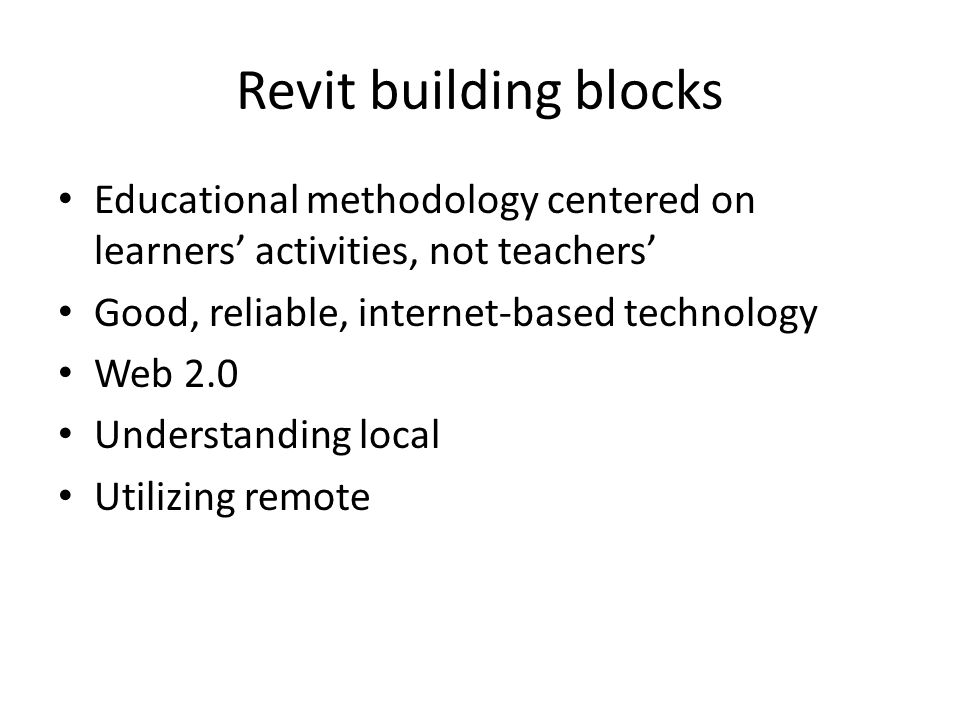 Revit building blocks Educational methodology centered on learners' activities, not teachers' Good, reliable, internet-based technology Web 2.0 Understanding local Utilizing remote