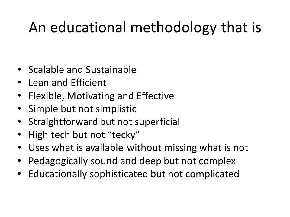 An educational methodology that is Scalable and Sustainable Lean and Efficient Flexible, Motivating and Effective Simple but not simplistic Straightforward but not superficial High tech but not tecky Uses what is available without missing what is not Pedagogically sound and deep but not complex Educationally sophisticated but not complicated