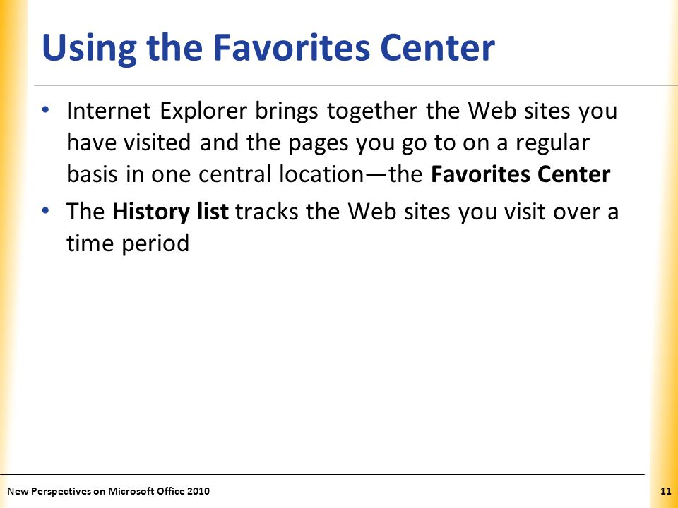XP Using the Favorites Center Internet Explorer brings together the Web sites you have visited and the pages you go to on a regular basis in one central location—the Favorites Center The History list tracks the Web sites you visit over a time period 11New Perspectives on Microsoft Office 2010