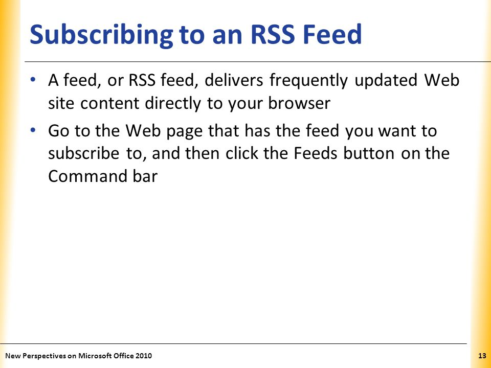 XP Subscribing to an RSS Feed A feed, or RSS feed, delivers frequently updated Web site content directly to your browser Go to the Web page that has the feed you want to subscribe to, and then click the Feeds button on the Command bar 13New Perspectives on Microsoft Office 2010