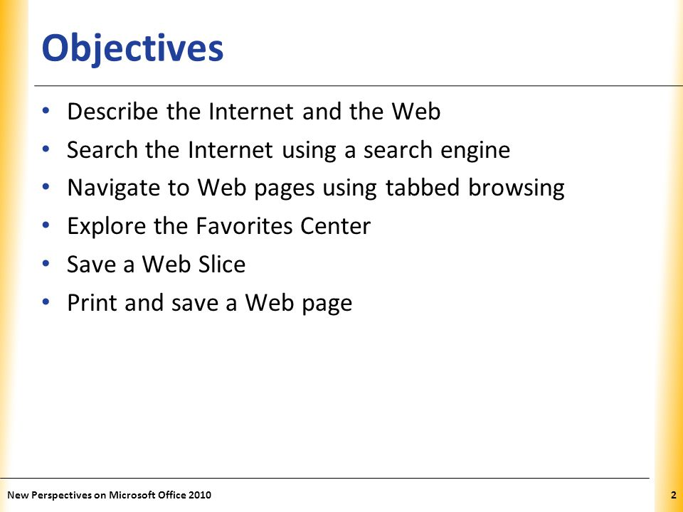 XP Objectives Describe the Internet and the Web Search the Internet using a search engine Navigate to Web pages using tabbed browsing Explore the Favorites Center Save a Web Slice Print and save a Web page 2New Perspectives on Microsoft Office 2010