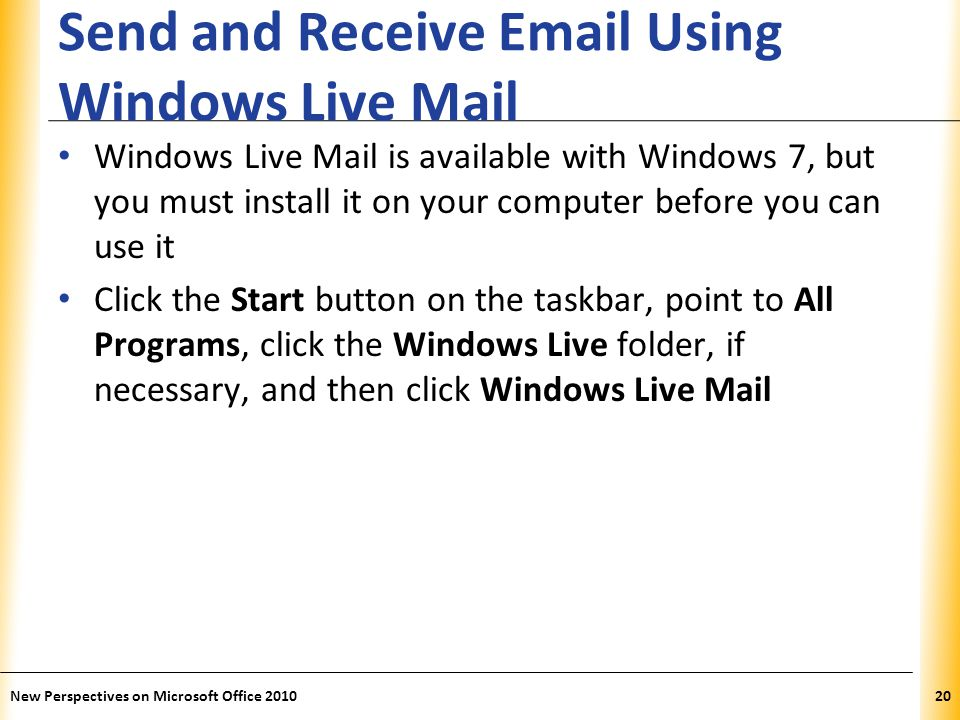 XP Send and Receive  Using Windows Live Mail Windows Live Mail is available with Windows 7, but you must install it on your computer before you can use it Click the Start button on the taskbar, point to All Programs, click the Windows Live folder, if necessary, and then click Windows Live Mail 20New Perspectives on Microsoft Office 2010