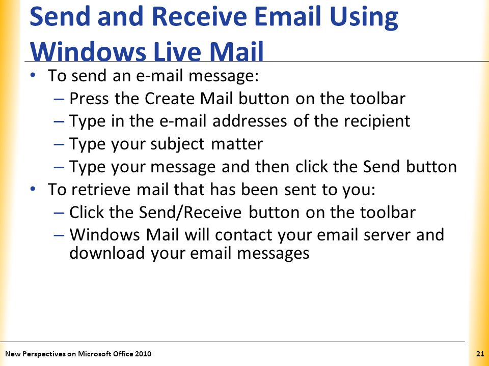 XP Send and Receive  Using Windows Live Mail To send an  message: – Press the Create Mail button on the toolbar – Type in the  addresses of the recipient – Type your subject matter – Type your message and then click the Send button To retrieve mail that has been sent to you: – Click the Send/Receive button on the toolbar – Windows Mail will contact your  server and download your  messages 21New Perspectives on Microsoft Office 2010