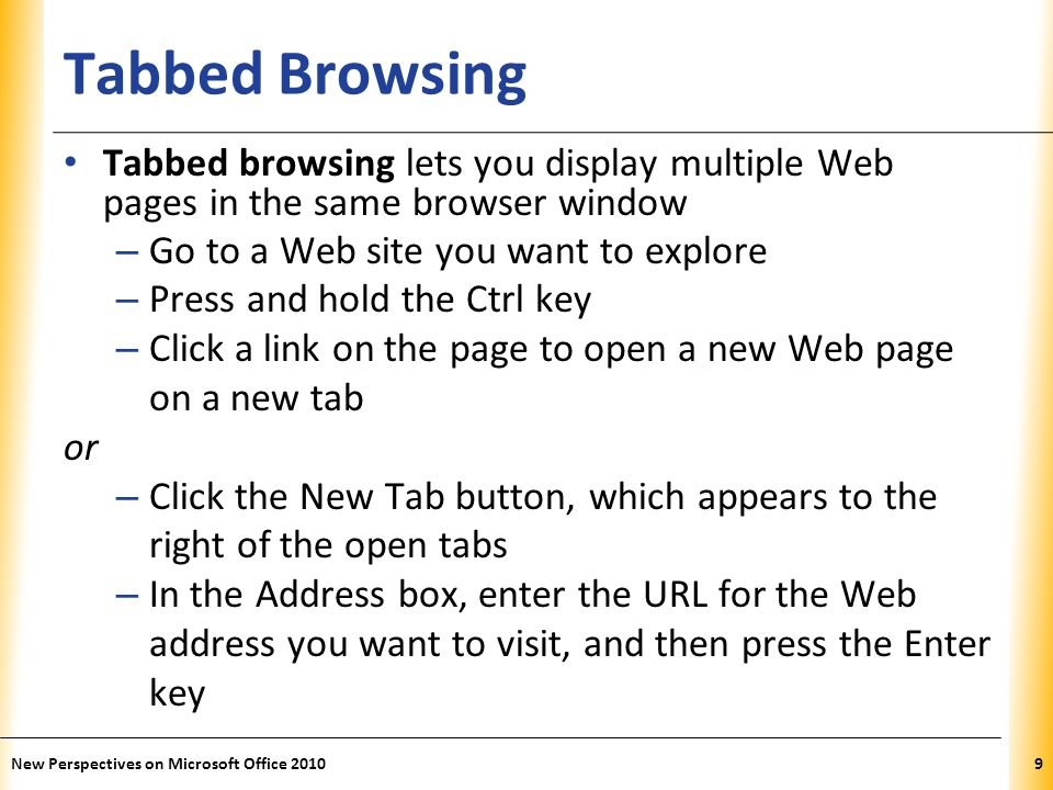 XP Tabbed Browsing Tabbed browsing lets you display multiple Web pages in the same browser window – Go to a Web site you want to explore – Press and hold the Ctrl key – Click a link on the page to open a new Web page on a new tab or – Click the New Tab button, which appears to the right of the open tabs – In the Address box, enter the URL for the Web address you want to visit, and then press the Enter key 9New Perspectives on Microsoft Office 2010
