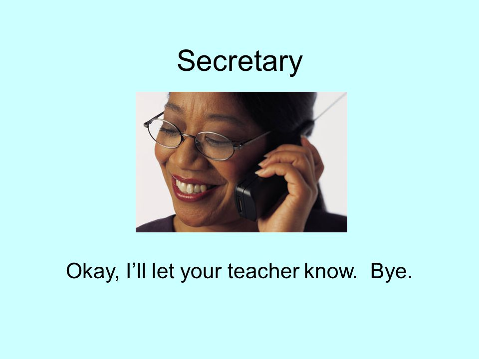 Secretary Okay, I'll let your teacher know. Bye.