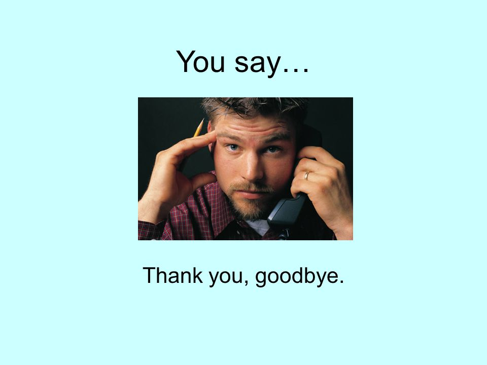 You say… Thank you, goodbye.