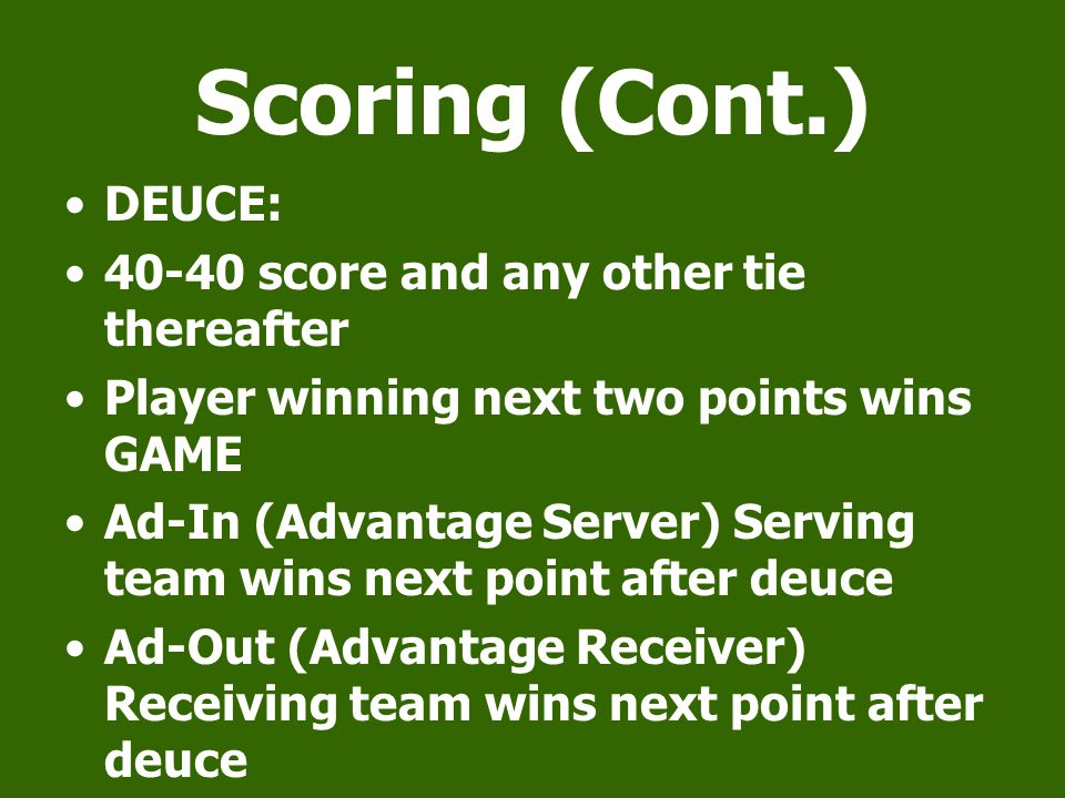 Scoring (Cont.) DEUCE: score and any other tie thereafter Player winning next two points wins GAME Ad-In (Advantage Server) Serving team wins next point after deuce Ad-Out (Advantage Receiver) Receiving team wins next point after deuce