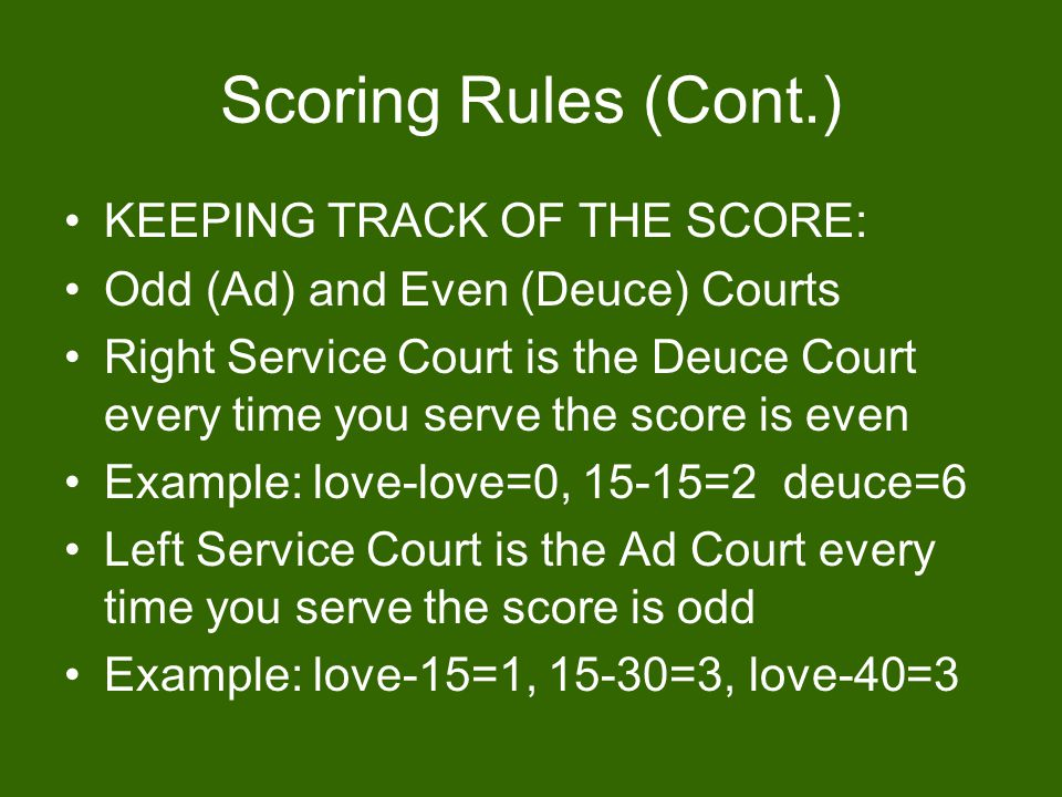Scoring Rules (Cont.) KEEPING TRACK OF THE SCORE: Odd (Ad) and Even (Deuce) Courts Right Service Court is the Deuce Court every time you serve the score is even Example: love-love=0, 15-15=2 deuce=6 Left Service Court is the Ad Court every time you serve the score is odd Example: love-15=1, 15-30=3, love-40=3