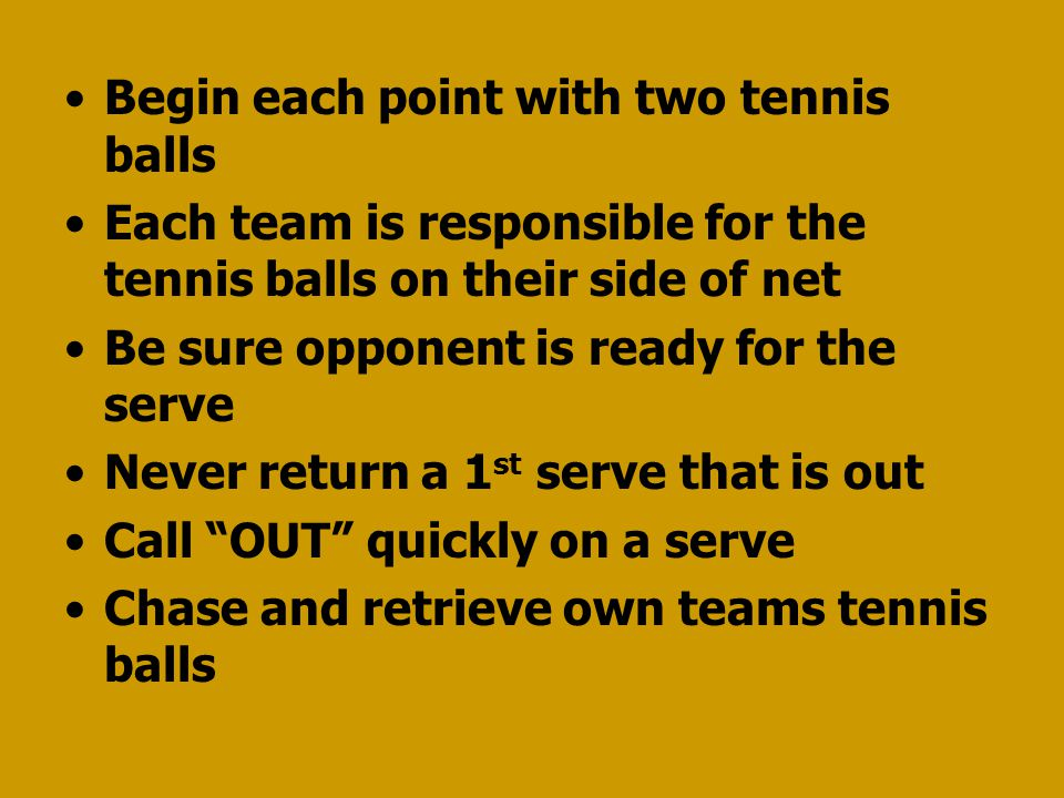 Begin each point with two tennis balls Each team is responsible for the tennis balls on their side of net Be sure opponent is ready for the serve Never return a 1 st serve that is out Call OUT quickly on a serve Chase and retrieve own teams tennis balls