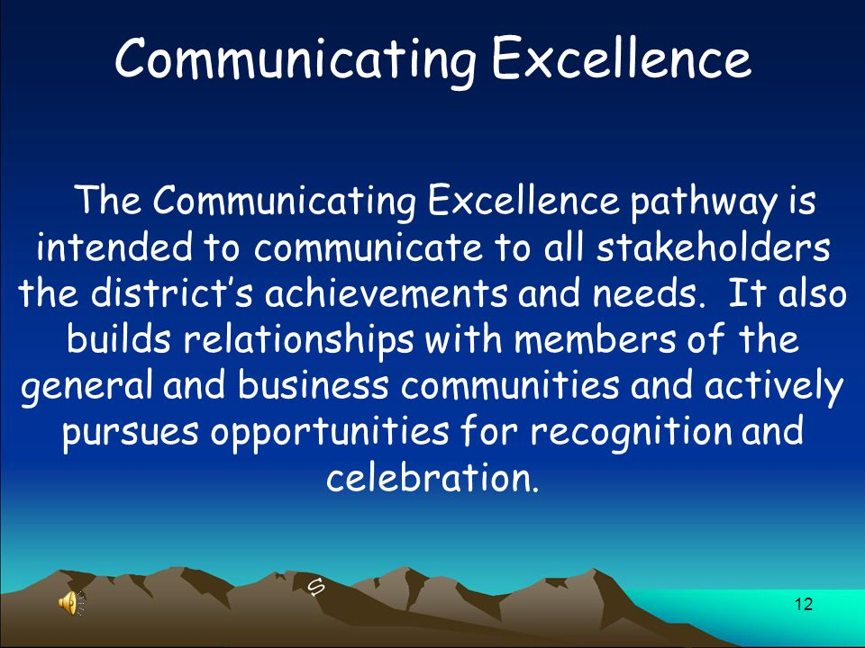 12 Communicating Excellence The Communicating Excellence pathway is intended to communicate to all stakeholders the district's achievements and needs.