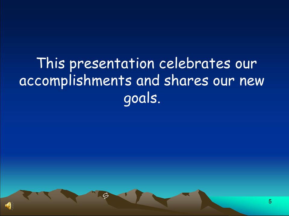 5 This presentation celebrates our accomplishments and shares our new goals.