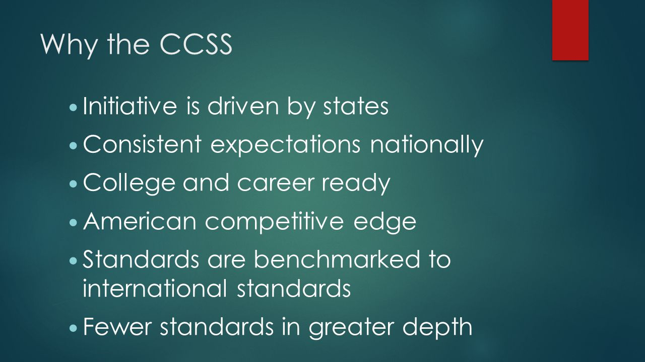 Why the CCSS Initiative is driven by states Consistent expectations nationally College and career ready American competitive edge Standards are benchmarked to international standards Fewer standards in greater depth