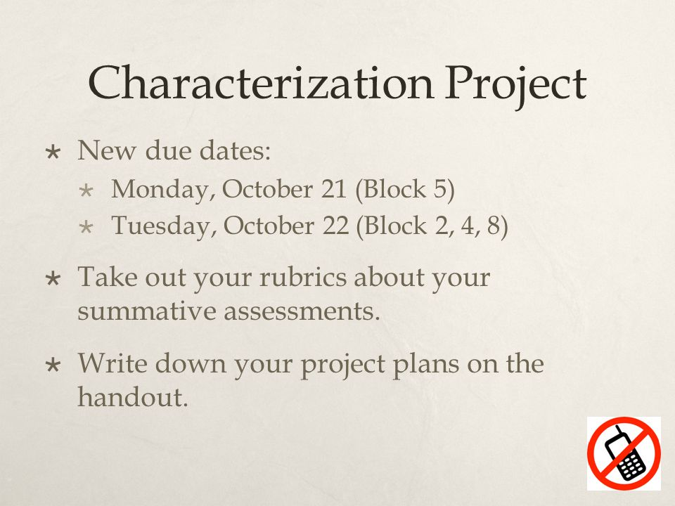 Characterization Project  New due dates:  Monday, October 21 (Block 5)  Tuesday, October 22 (Block 2, 4, 8)  Take out your rubrics about your summative assessments.