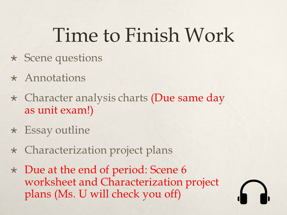 Time to Finish Work  Scene questions  Annotations  Character analysis charts (Due same day as unit exam!)  Essay outline  Characterization project plans  Due at the end of period: Scene 6 worksheet and Characterization project plans (Ms.