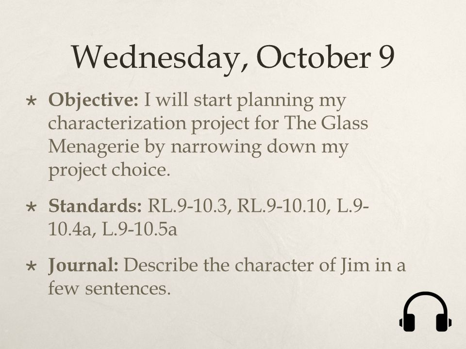 Wednesday, October 9  Objective: I will start planning my characterization project for The Glass Menagerie by narrowing down my project choice.