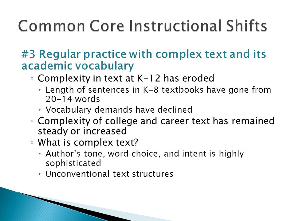 #3 Regular practice with complex text and its academic vocabulary ◦ Complexity in text at K-12 has eroded  Length of sentences in K-8 textbooks have gone from words  Vocabulary demands have declined ◦ Complexity of college and career text has remained steady or increased ◦ What is complex text.