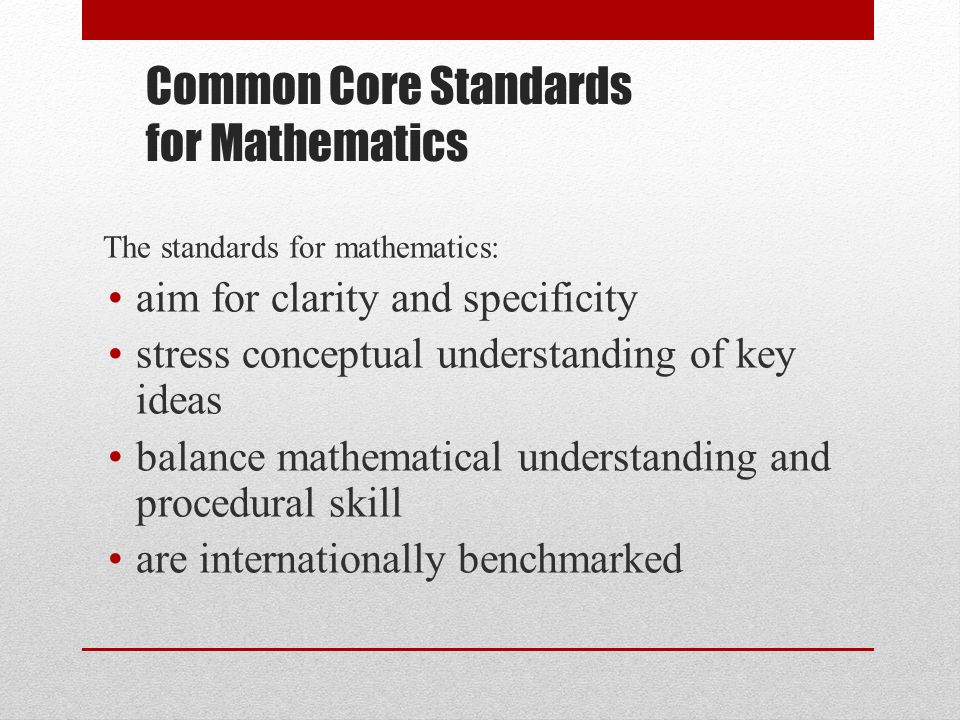 Common Core Standards for Mathematics The standards for mathematics: aim for clarity and specificity stress conceptual understanding of key ideas balance mathematical understanding and procedural skill are internationally benchmarked