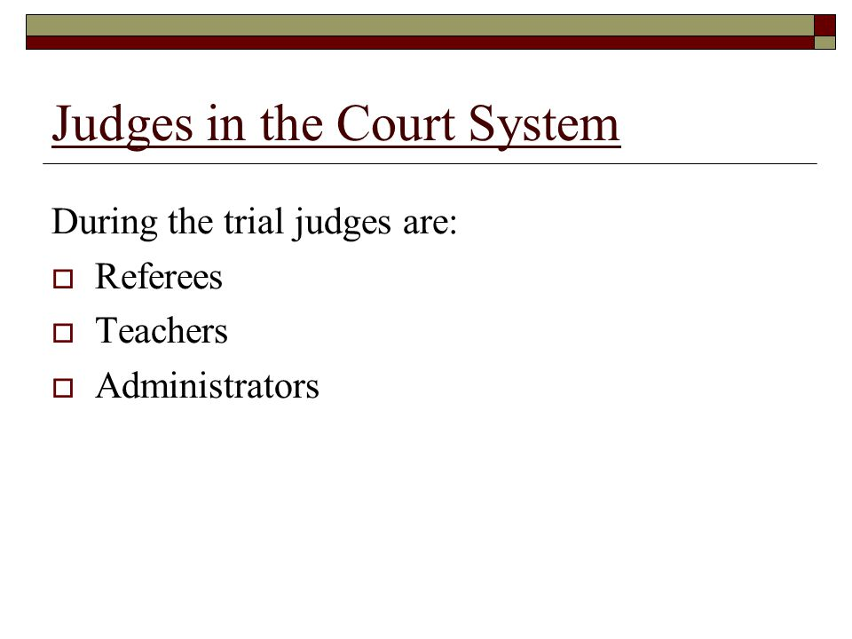 Judges in the Court System During the trial judges are:  Referees  Teachers  Administrators