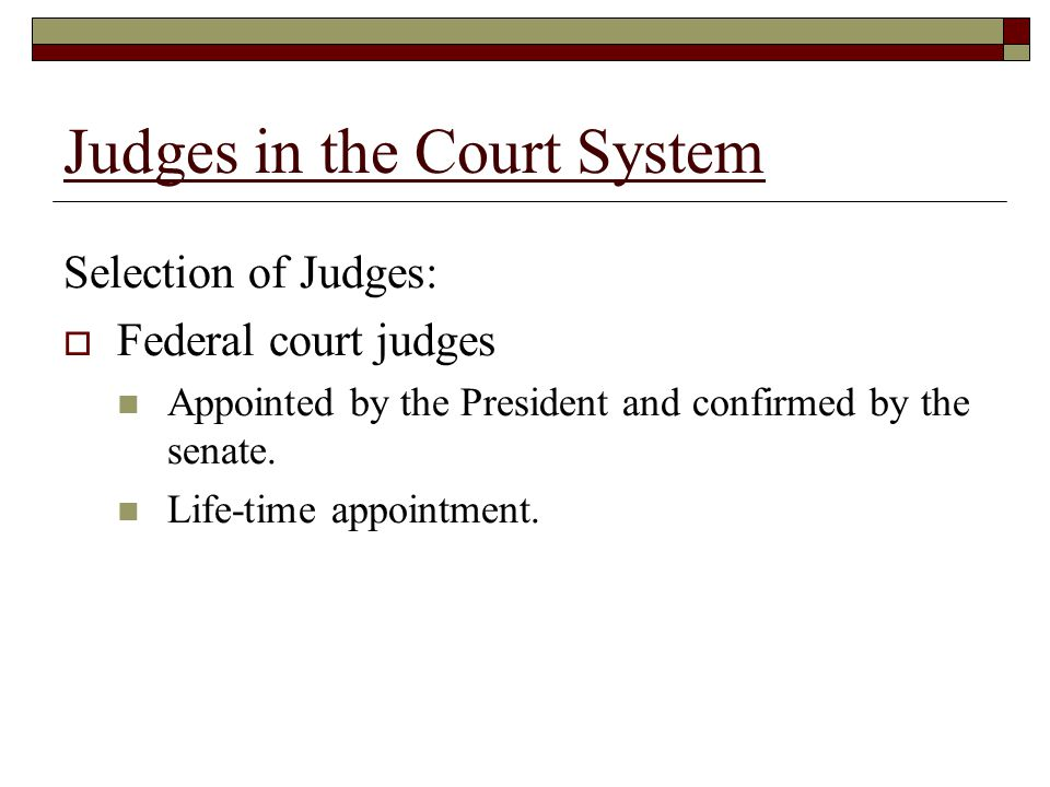 Judges in the Court System Selection of Judges:  Federal court judges Appointed by the President and confirmed by the senate.