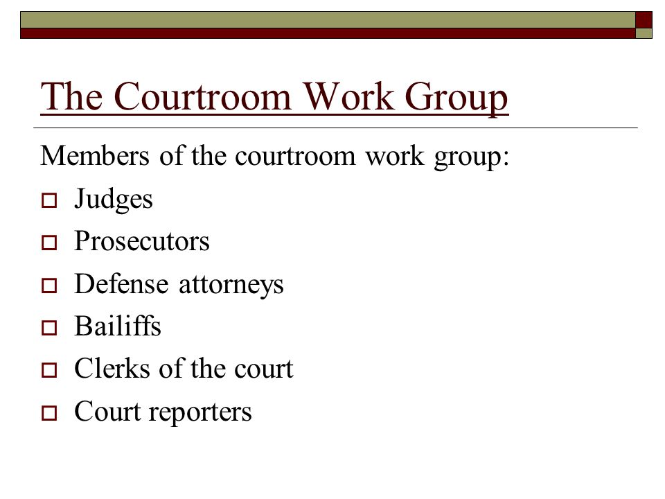 The Courtroom Work Group Members of the courtroom work group:  Judges  Prosecutors  Defense attorneys  Bailiffs  Clerks of the court  Court reporters