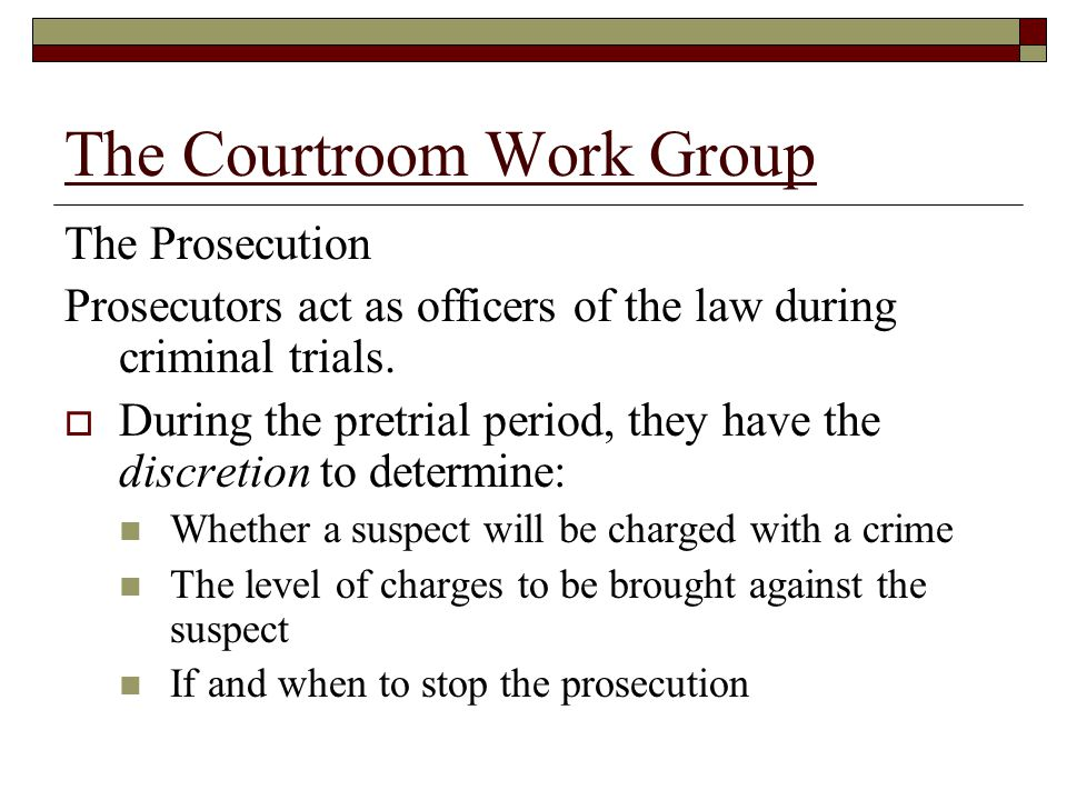 The Courtroom Work Group The Prosecution Prosecutors act as officers of the law during criminal trials.