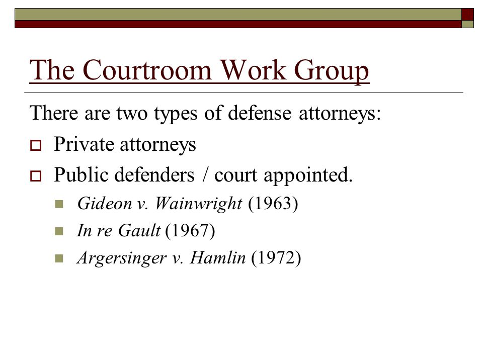 The Courtroom Work Group There are two types of defense attorneys:  Private attorneys  Public defenders / court appointed.
