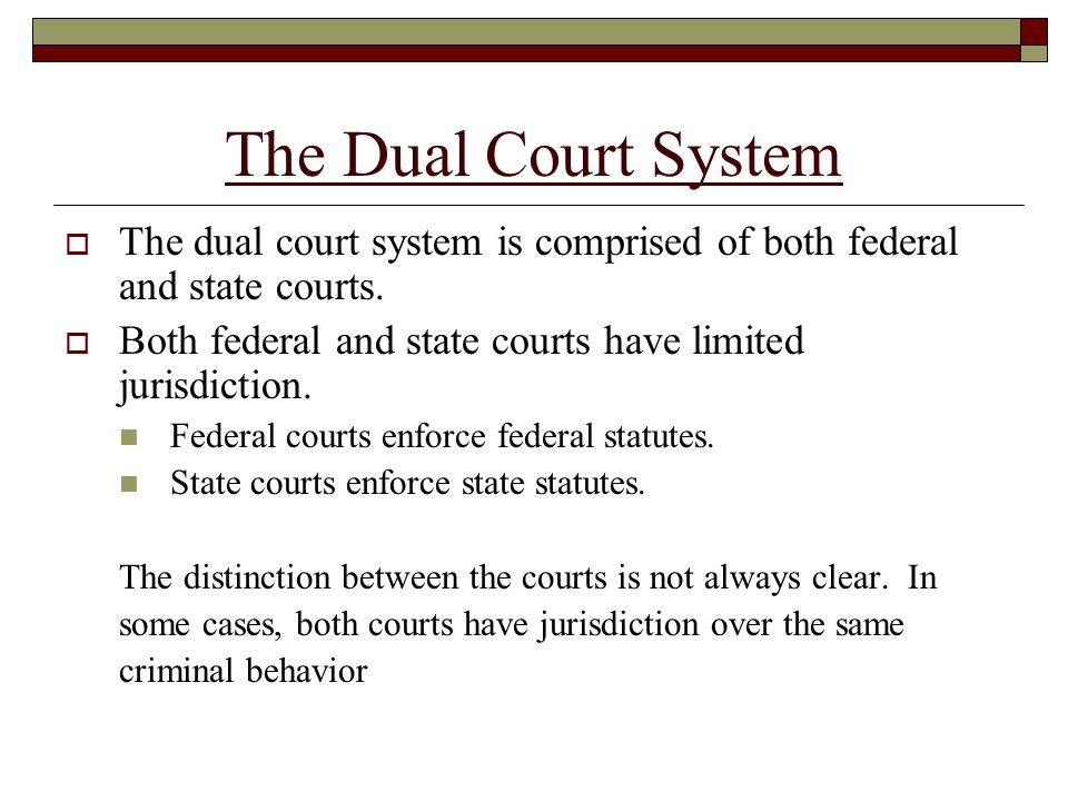 The Dual Court System  The dual court system is comprised of both federal and state courts.