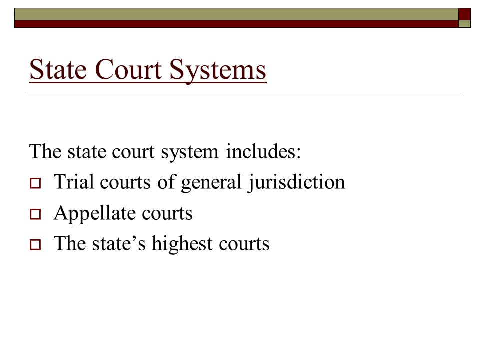 State Court Systems The state court system includes:  Trial courts of general jurisdiction  Appellate courts  The state's highest courts