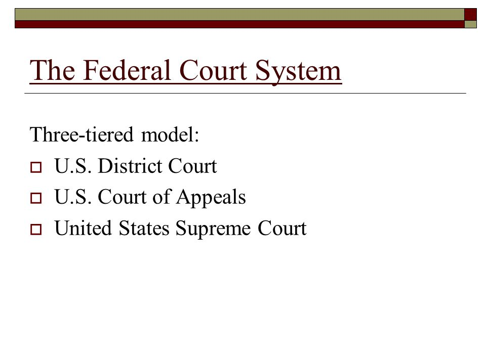 The Federal Court System Three-tiered model:  U.S.