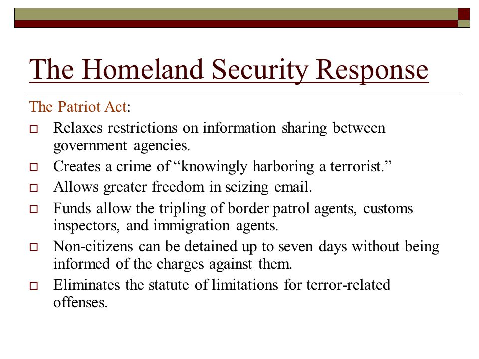 The Homeland Security Response The Patriot Act:  Relaxes restrictions on information sharing between government agencies.