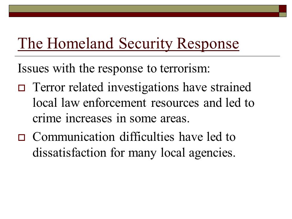 The Homeland Security Response Issues with the response to terrorism:  Terror related investigations have strained local law enforcement resources and led to crime increases in some areas.