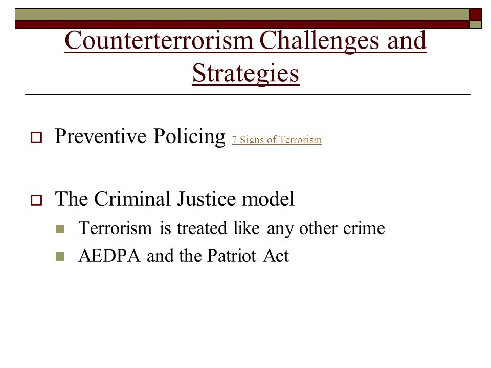 Counterterrorism Challenges and Strategies  Preventive Policing 7 Signs of Terrorism 7 Signs of Terrorism  The Criminal Justice model Terrorism is treated like any other crime AEDPA and the Patriot Act