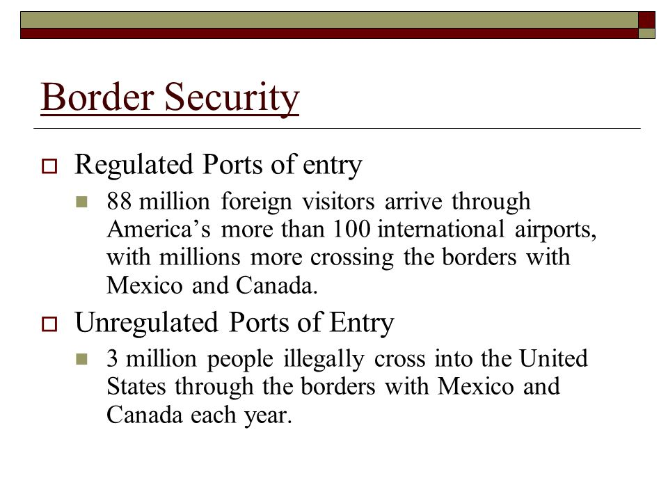 Border Security  Regulated Ports of entry 88 million foreign visitors arrive through America's more than 100 international airports, with millions more crossing the borders with Mexico and Canada.
