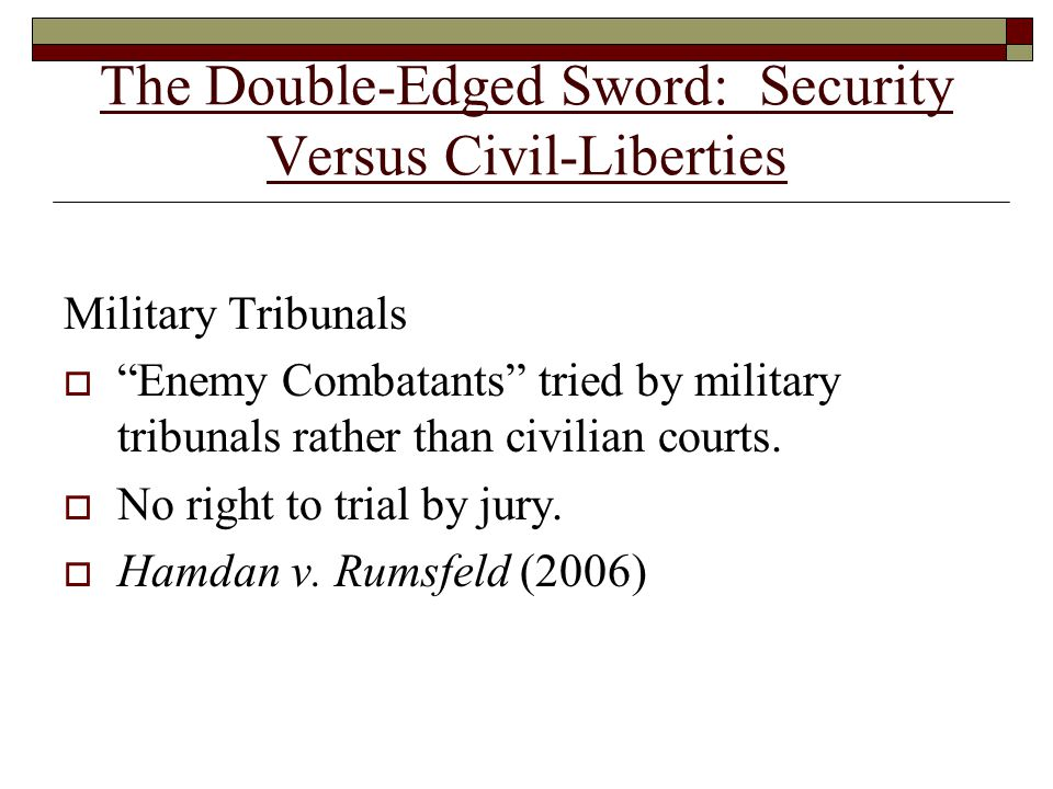 The Double-Edged Sword: Security Versus Civil-Liberties Military Tribunals  Enemy Combatants tried by military tribunals rather than civilian courts.
